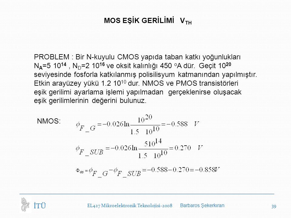 EL427 Mikroelektronik Teknolojisi-2008 Barbaros Şekerkıran 39 İTÜ MOS EŞİK GERİLİMİ V TH PROBLEM : Bir N-kuyulu CMOS yapıda taban katkı yoğunlukları N A =5 10 14, N D =2 10 16 ve oksit kalınlığı 450 o A dür.