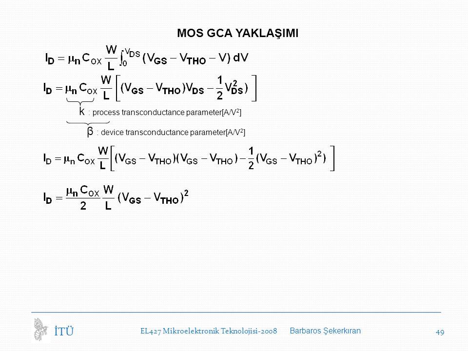 EL427 Mikroelektronik Teknolojisi-2008 Barbaros Şekerkıran 49 İTÜ MOS GCA YAKLAŞIMI k : process transconductance parameter[A/V 2 ] β : device transconductance parameter[A/V 2 ]