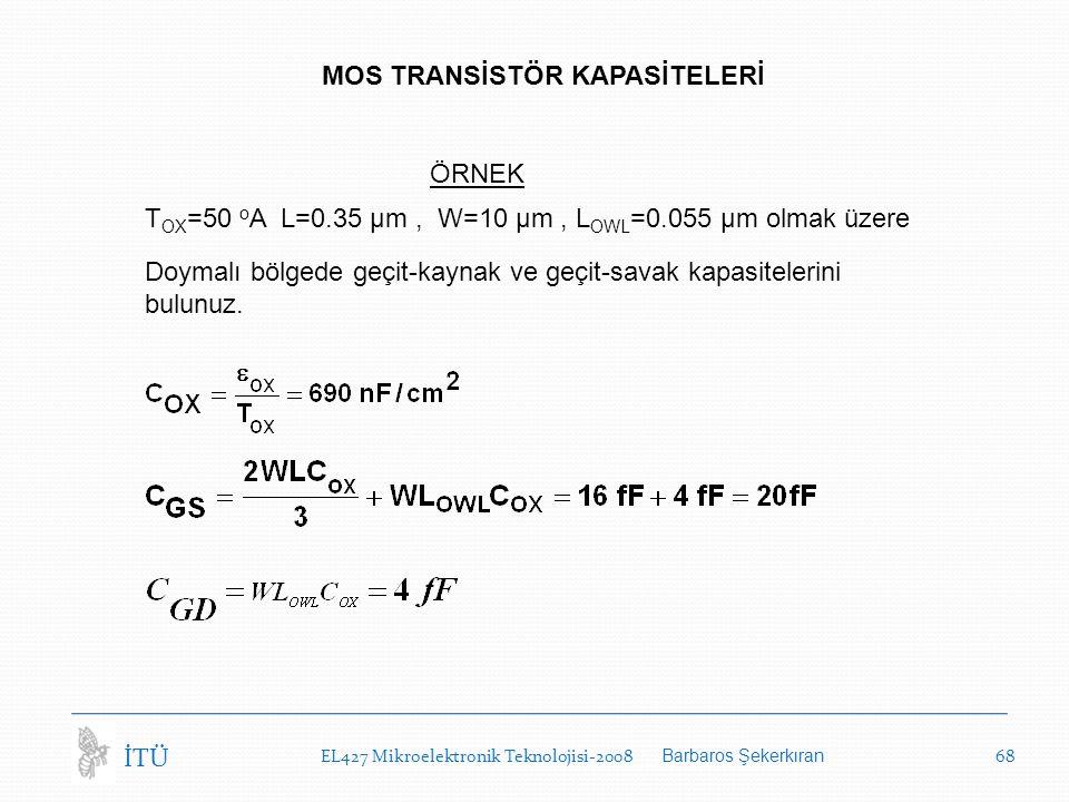 EL427 Mikroelektronik Teknolojisi-2008 Barbaros Şekerkıran 68 İTÜ MOS TRANSİSTÖR KAPASİTELERİ ÖRNEK T OX =50 o A L=0.35 µm, W=10 µm, L OWL =0.055 µm olmak üzere Doymalı bölgede geçit-kaynak ve geçit-savak kapasitelerini bulunuz.