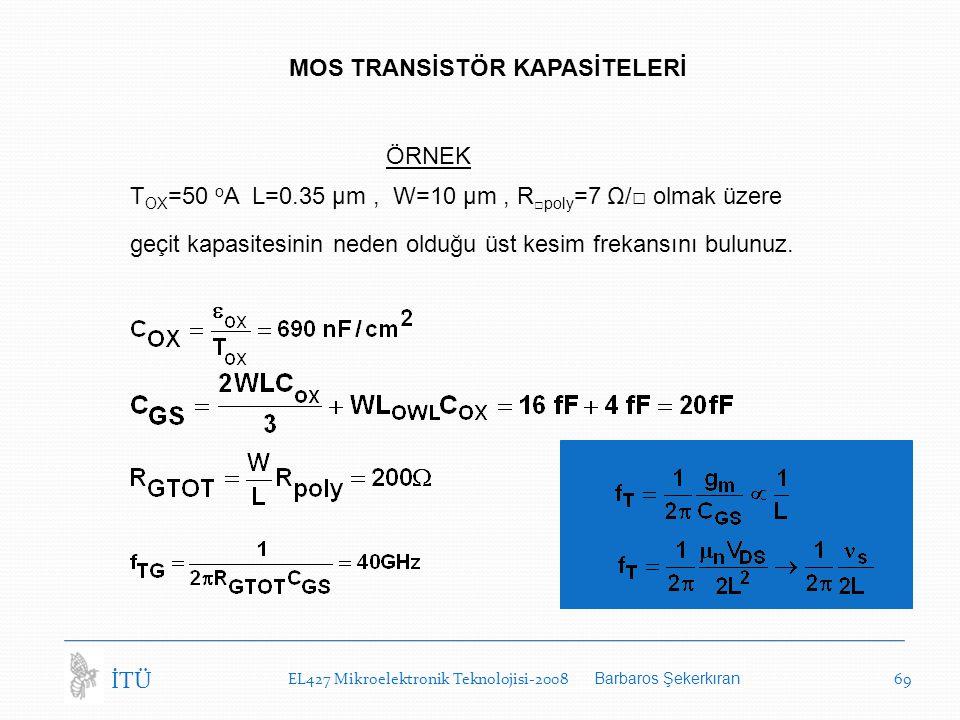 EL427 Mikroelektronik Teknolojisi-2008 Barbaros Şekerkıran 69 İTÜ MOS TRANSİSTÖR KAPASİTELERİ ÖRNEK T OX =50 o A L=0.35 µm, W=10 µm, R □poly =7 Ω/□ olmak üzere geçit kapasitesinin neden olduğu üst kesim frekansını bulunuz.