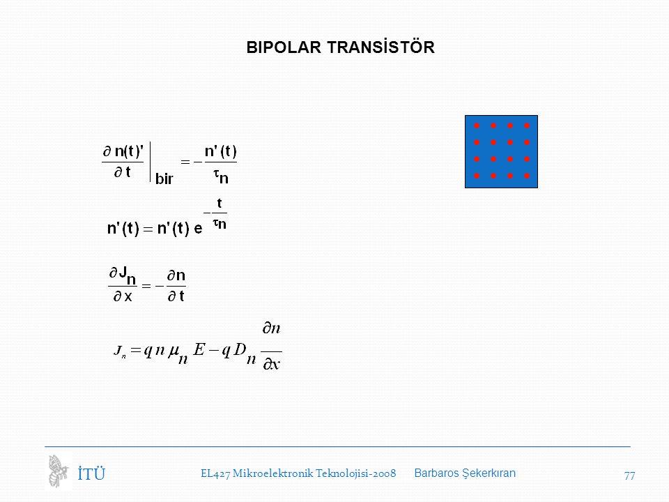 EL427 Mikroelektronik Teknolojisi-2008 Barbaros Şekerkıran 77 İTÜ BIPOLAR TRANSİSTÖR