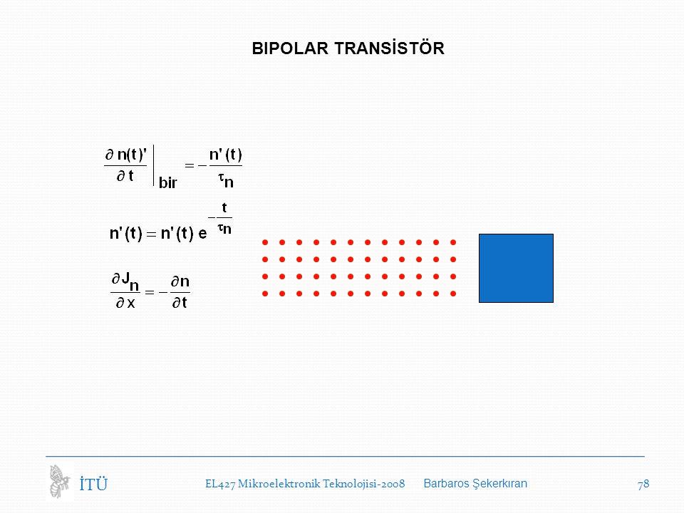 EL427 Mikroelektronik Teknolojisi-2008 Barbaros Şekerkıran 78 İTÜ BIPOLAR TRANSİSTÖR