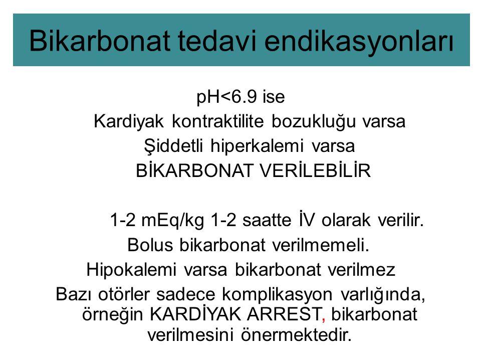 Bikarbonat tedavi endikasyonları pH<6.9 ise Kardiyak kontraktilite bozukluğu varsa Şiddetli hiperkalemi varsa BİKARBONAT VERİLEBİLİR 1-2 mEq/kg 1-2 saatte İV olarak verilir.
