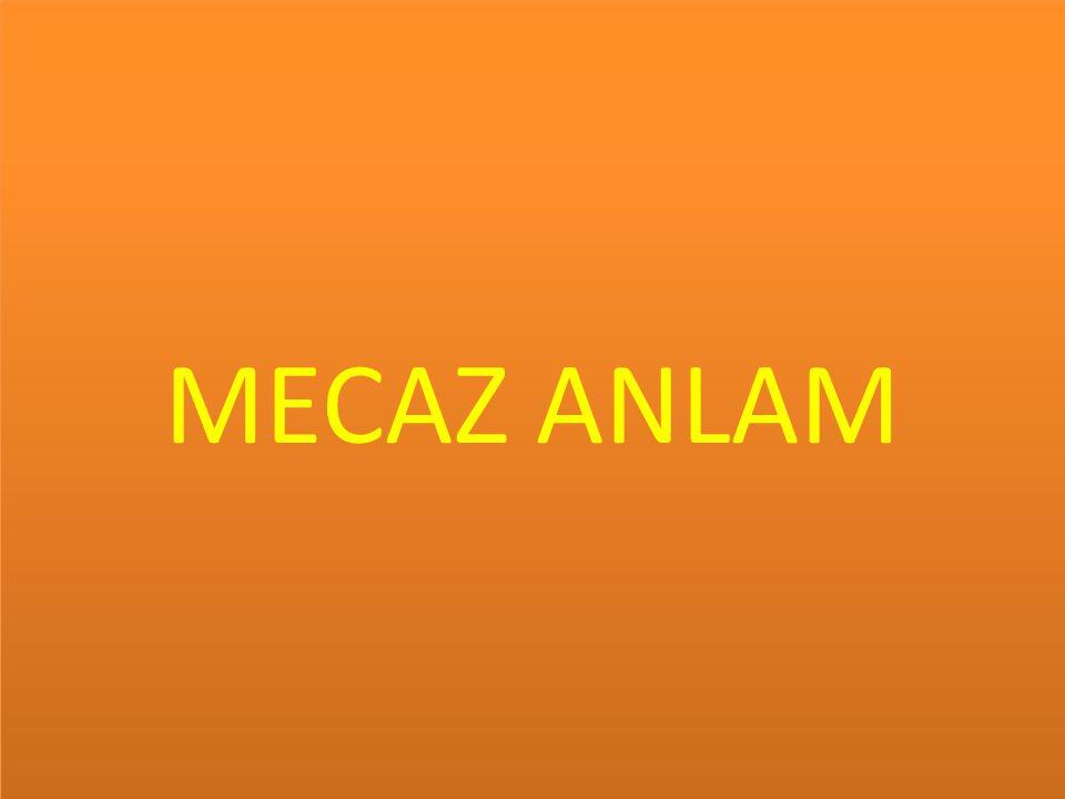 MECAZ ANLAM; Bir sözcüğün gerçek anlamından uzaklaştırılarak benzetmeli olarak kullanılmasıdır.