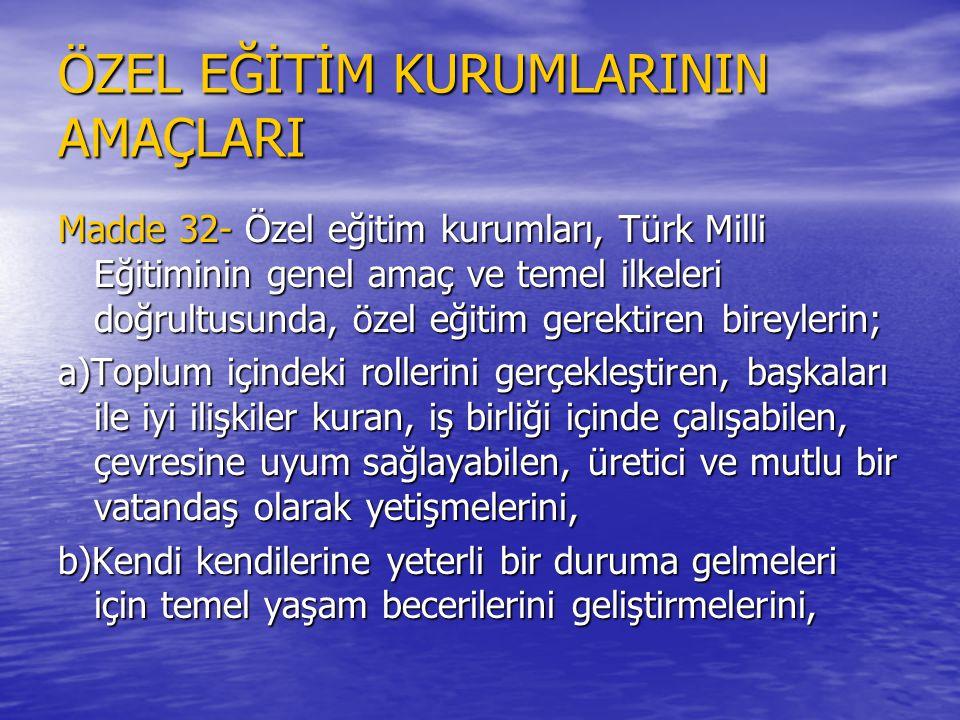 ÖZEL EĞİTİM KURUMLARININ AMAÇLARI Madde 32- Özel eğitim kurumları, Türk Milli Eğitiminin genel amaç ve temel ilkeleri doğrultusunda, özel eğitim gerek