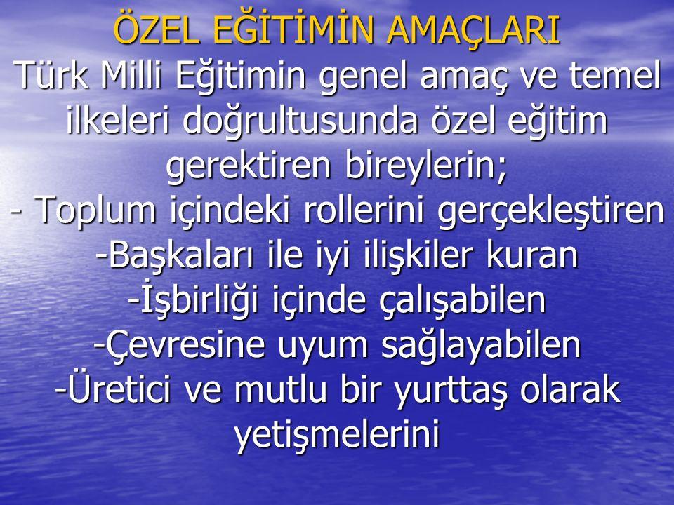 ÖZEL EĞİTİMİN AMAÇLARI Türk Milli Eğitimin genel amaç ve temel ilkeleri doğrultusunda özel eğitim gerektiren bireylerin; - Toplum içindeki rollerini g