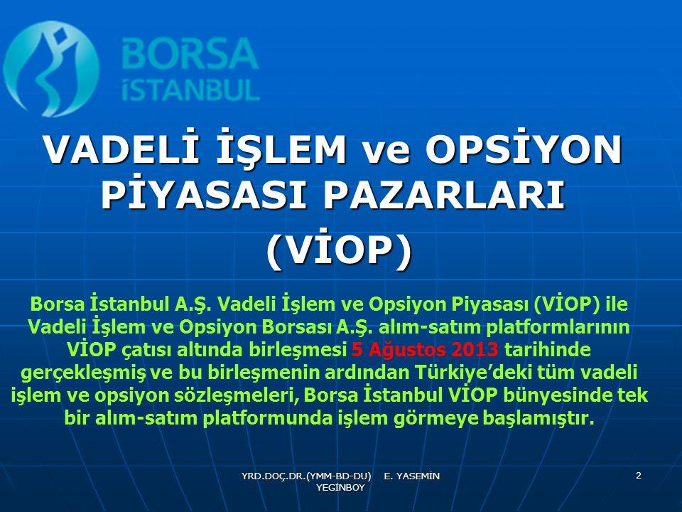 YRD.DOÇ.DR.(YMM-BD-DU) E. YASEMİN YEGİNBOY 2 VADELİ İŞLEM ve OPSİYON PİYASASI PAZARLARI (VİOP) (VİOP) Borsa İstanbul A.Ş. Vadeli İşlem ve Opsiyon Piya