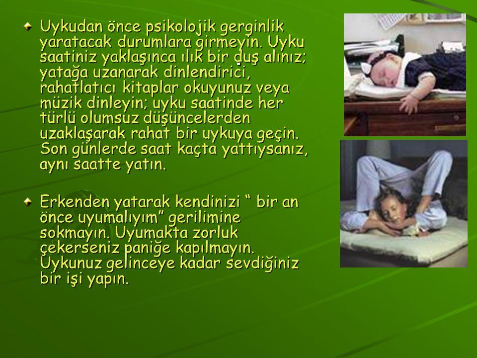 . Uykudan önce psikolojik gerginlik yaratacak durumlara girmeyin. Uyku saatiniz yaklaşınca ılık bir duş alınız; yatağa uzanarak dinlendirici, rahatlat