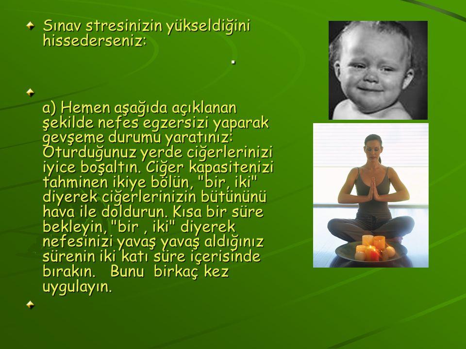 . Sınav stresinizin yükseldiğini hissederseniz: a) Hemen aşağıda açıklanan şekilde nefes egzersizi yaparak gevşeme durumu yaratınız: Oturduğunuz yerde