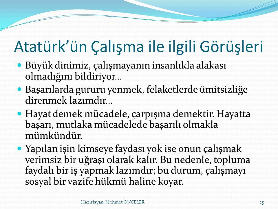 Atatürk'ün Çalışma ile ilgili Görüşleri Büyük dinimiz, çalışmayanın insanlıkla alakası olmadığını bildiriyor… Başarılarda gururu yenmek, felaketlerde ümitsizliğe direnmek lazımdır… Hayat demek mücadele, çarpışma demektir.