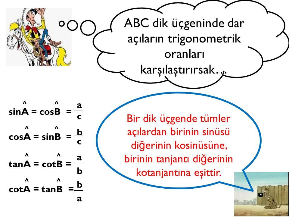ABC dik üçgeninde dar açıların trigonometrik oranları karşılaştırırsak… sinA = cosB = cosA = sinB = tanA = cotB = cotA = tanB = a b c a c b b a Bir di