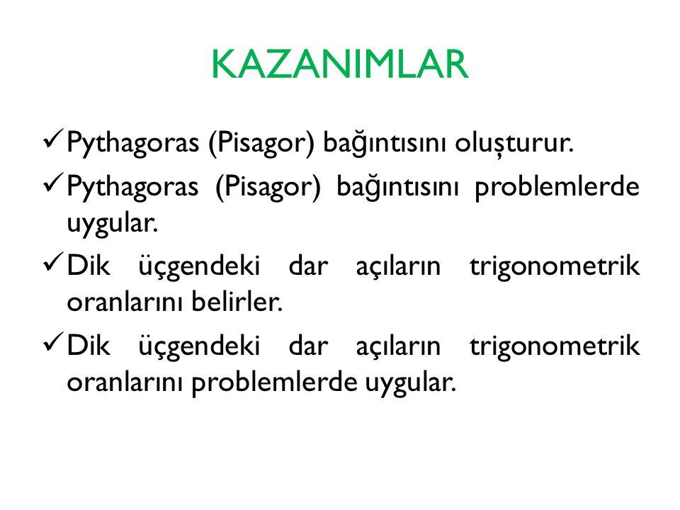 KAZANIMLAR Pythagoras (Pisagor) ba ğ ıntısını oluşturur. Pythagoras (Pisagor) ba ğ ıntısını problemlerde uygular. Dik üçgendeki dar açıların trigonome