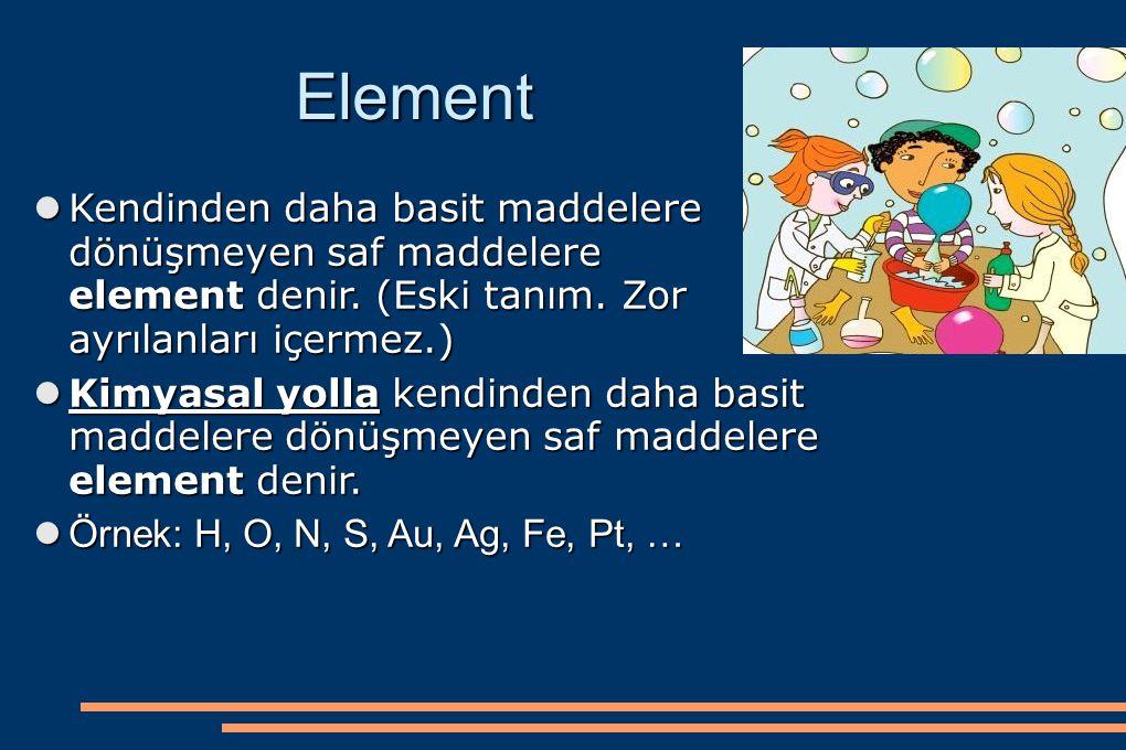 Element Kendinden daha basit maddelere dönüşmeyen saf maddelere element denir. (Eski tanım. Zor ayrılanları içermez.) Kendinden daha basit maddelere d