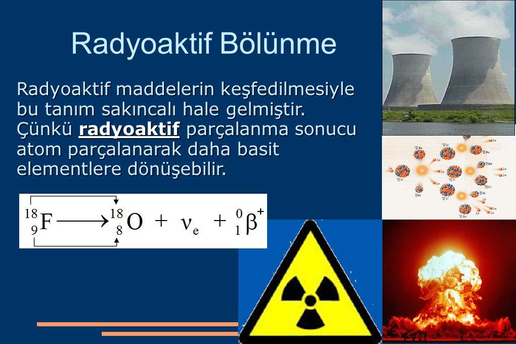 Radyoaktif Bölünme Radyoaktif maddelerin keşfedilmesiyle bu tanım sakıncalı hale gelmiştir. Çünkü radyoaktif parçalanma sonucu atom parçalanarak daha