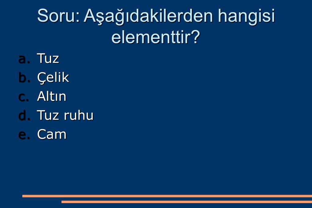 Soru: Aşağıdakilerden hangisi elementtir? a.Tuz b.Çelik c.Altın d.Tuz ruhu e.Cam