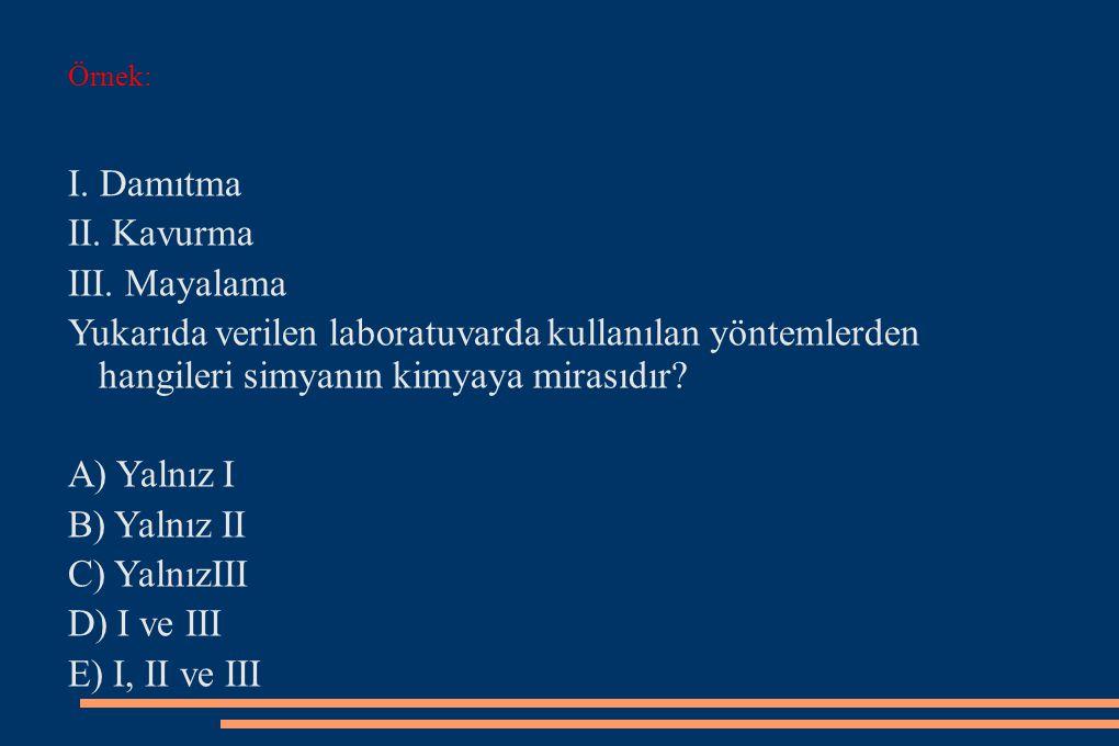 Örnek: I. Damıtma II. Kavurma III. Mayalama Yukarıda verilen laboratuvarda kullanılan yöntemlerden hangileri simyanın kimyaya mirasıdır? A) Yalnız I B