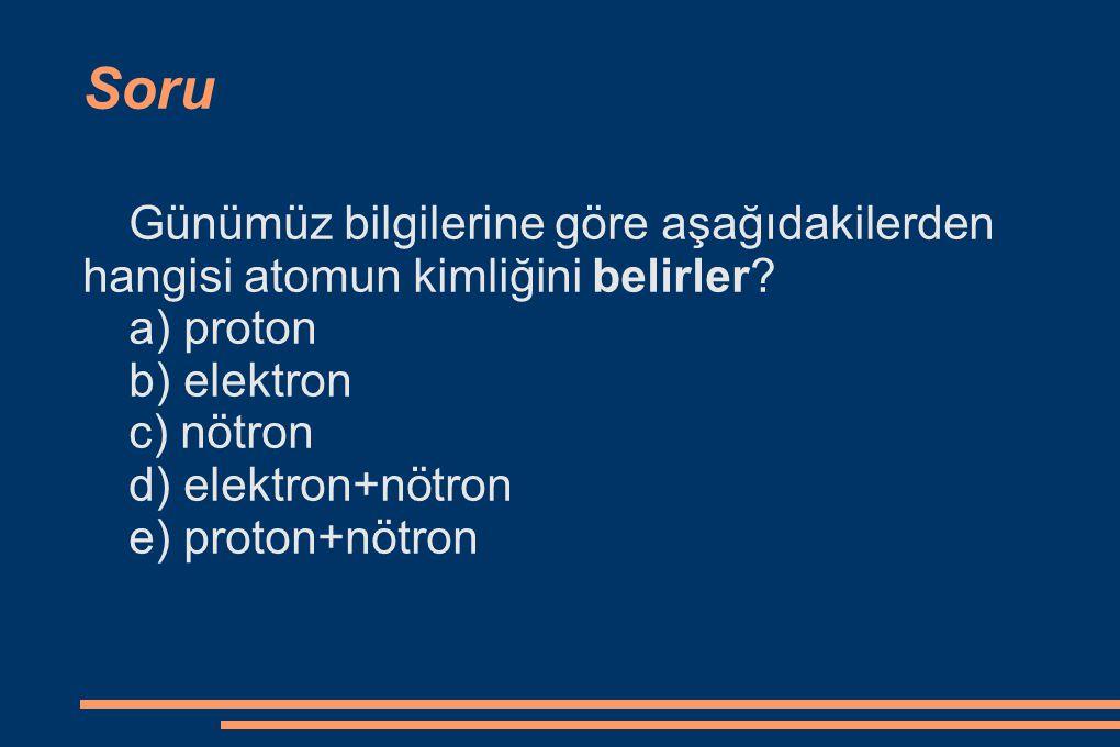 Soru Günümüz bilgilerine göre aşağıdakilerden hangisi atomun kimliğini belirler? a) proton b) elektron c) nötron d) elektron+nötron e) proton+nötron