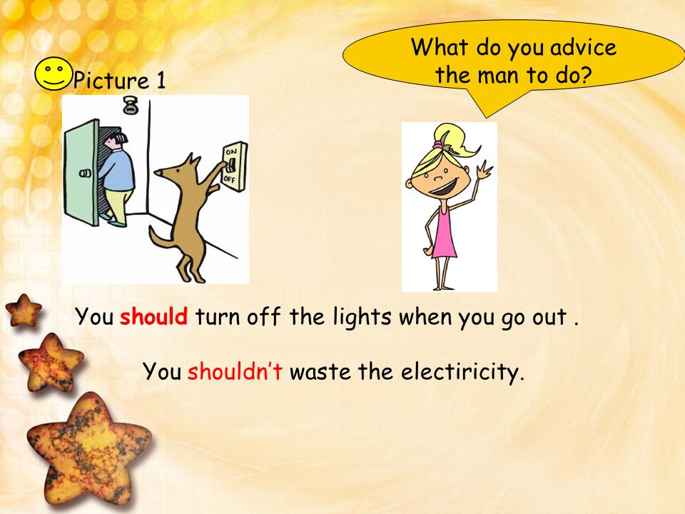 Picture 1 You should turn off the lights when you go out. You shouldn't waste the electiricity. What do you advice the man to do?