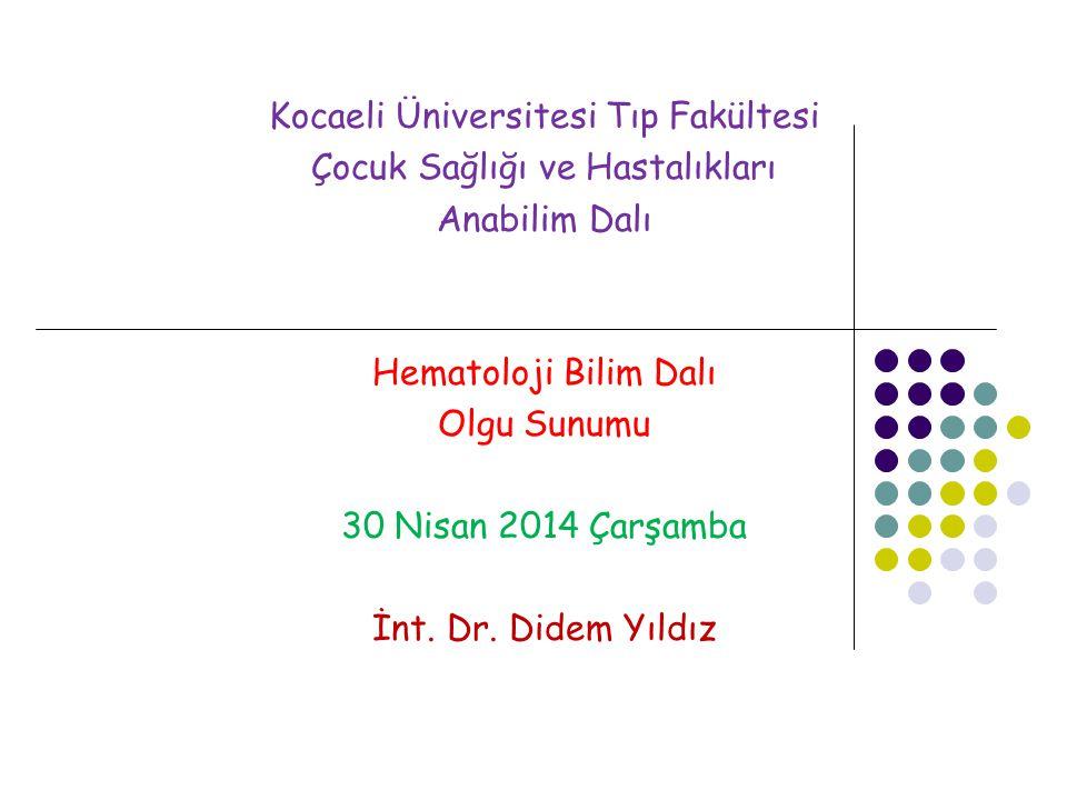 Kocaeli Üniversitesi Tıp Fakültesi Çocuk Sağlığı ve Hastalıkları Anabilim Dalı Hematoloji Bilim Dalı Olgu Sunumu 30 Nisan 2014 Çarşamba İnt.