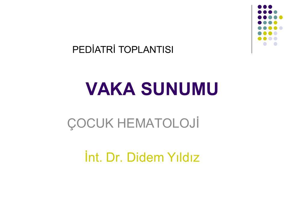 VAKA SUNUMU ÇOCUK HEMATOLOJİ İnt. Dr. Didem Yıldız PEDİATRİ TOPLANTISI