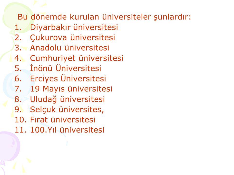 Bu dönemde kurulan üniversiteler şunlardır: 1.Diyarbakır üniversitesi 2.Çukurova üniversitesi 3.Anadolu üniversitesi 4.Cumhuriyet üniversitesi 5.İnönü