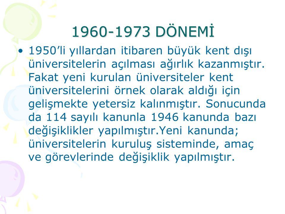 1982 DÖNEMİ Yükseköğretim kurumlarının geliştirilmesi, verimlerinin artırılması, bütün yurtta yaygınlaştırılmak amacıyla yenilerinin açılması Üretim, insan gücü, eğitim unsurları arasında denge sağlanması Yükseköğretime ayrılan kaynaklar ve ihtisas gücünün dağıtılması Atatürk İlke ve İnkılap Tarihi,Türk dili ve yabancı dilin yanında Beden eğitimi ve ya güzel sanat dallarından birinin zorunlu ders olarak kabul edilmesi Yükseköğretim kurulu adı ile özerkliğe ve kamu tüzel kişiliğine sahip bir organın öngörülmesi çalışmaları yapılmıştır.