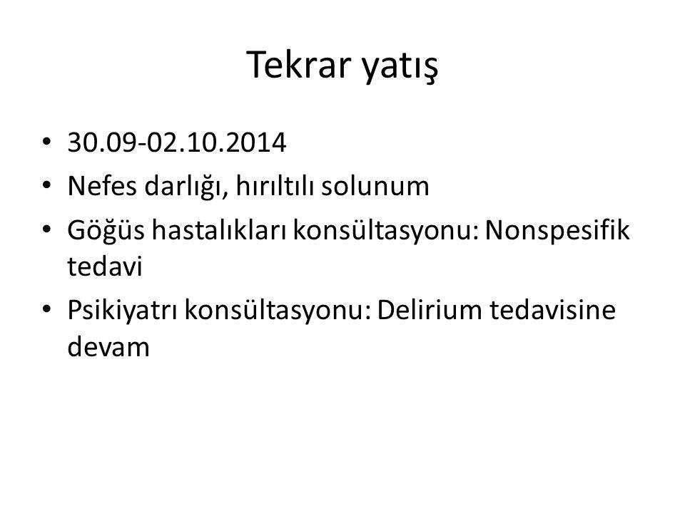 Tekrar yatış 30.09-02.10.2014 Nefes darlığı, hırıltılı solunum Göğüs hastalıkları konsültasyonu: Nonspesifik tedavi Psikiyatrı konsültasyonu: Delirium tedavisine devam