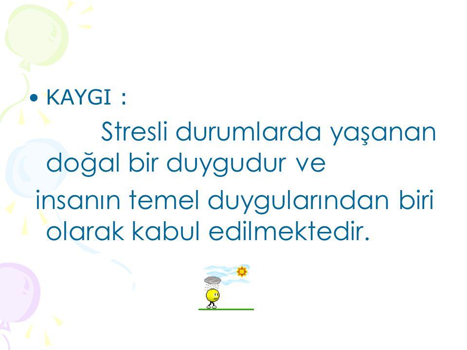 KAYGI : Stresli durumlarda yaşanan doğal bir duygudur ve insanın temel duygularından biri olarak kabul edilmektedir.