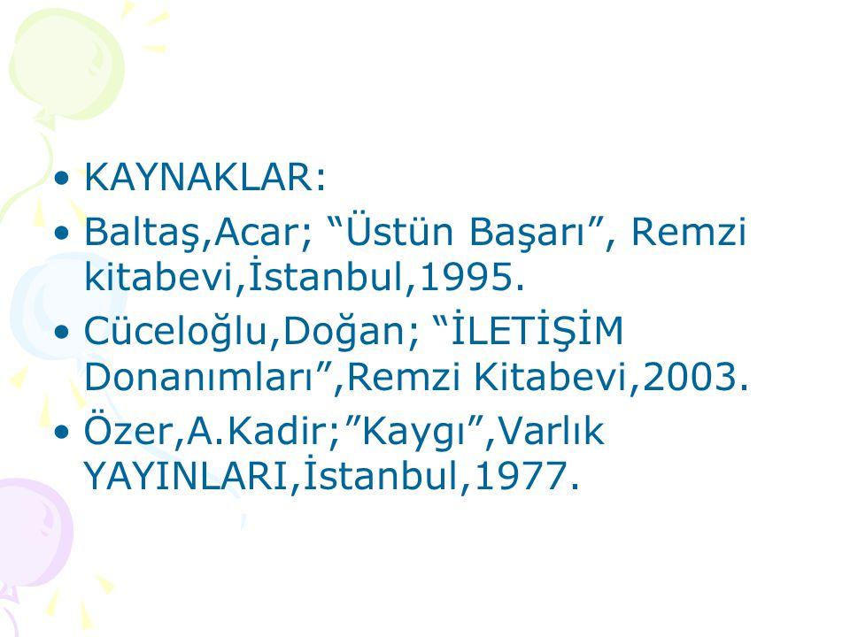 """KAYNAKLAR: Baltaş,Acar; """"Üstün Başarı"""", Remzi kitabevi,İstanbul,1995. Cüceloğlu,Doğan; """"İLETİŞİM Donanımları"""",Remzi Kitabevi,2003. Özer,A.Kadir;""""Kaygı"""