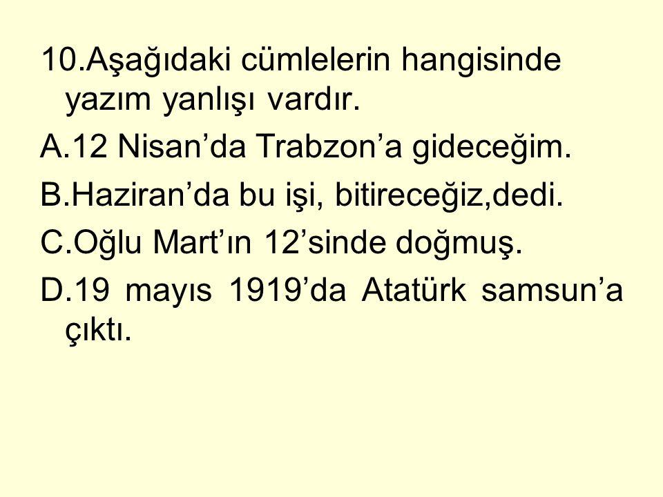 10.Aşağıdaki cümlelerin hangisinde yazım yanlışı vardır. A.12 Nisan'da Trabzon'a gideceğim. B.Haziran'da bu işi, bitireceğiz,dedi. C.Oğlu Mart'ın 12's