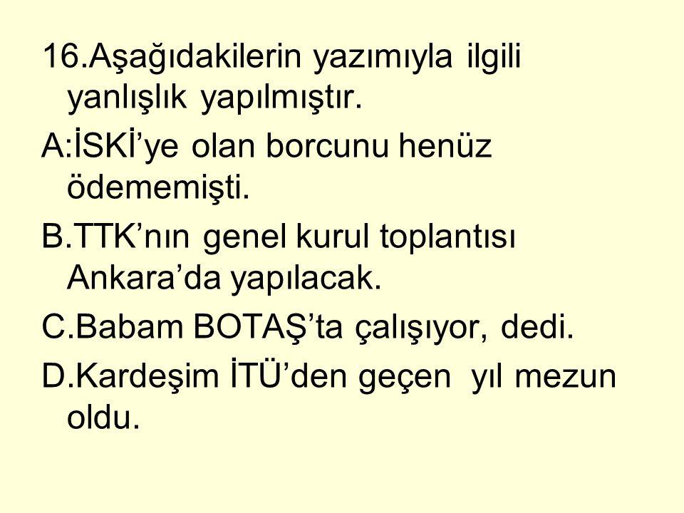16.Aşağıdakilerin yazımıyla ilgili yanlışlık yapılmıştır. A:İSKİ'ye olan borcunu henüz ödememişti. B.TTK'nın genel kurul toplantısı Ankara'da yapılaca