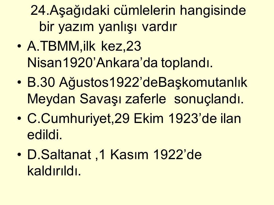 24.Aşağıdaki cümlelerin hangisinde bir yazım yanlışı vardır A.TBMM,ilk kez,23 Nisan1920'Ankara'da toplandı. B.30 Ağustos1922'deBaşkomutanlık Meydan Sa