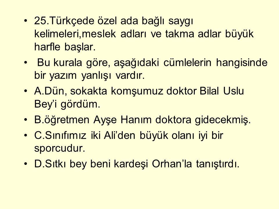 25.Türkçede özel ada bağlı saygı kelimeleri,meslek adları ve takma adlar büyük harfle başlar. Bu kurala göre, aşağıdaki cümlelerin hangisinde bir yazı