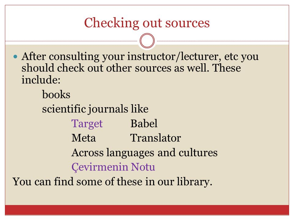 Checking out sources After consulting your instructor/lecturer, etc you should check out other sources as well.