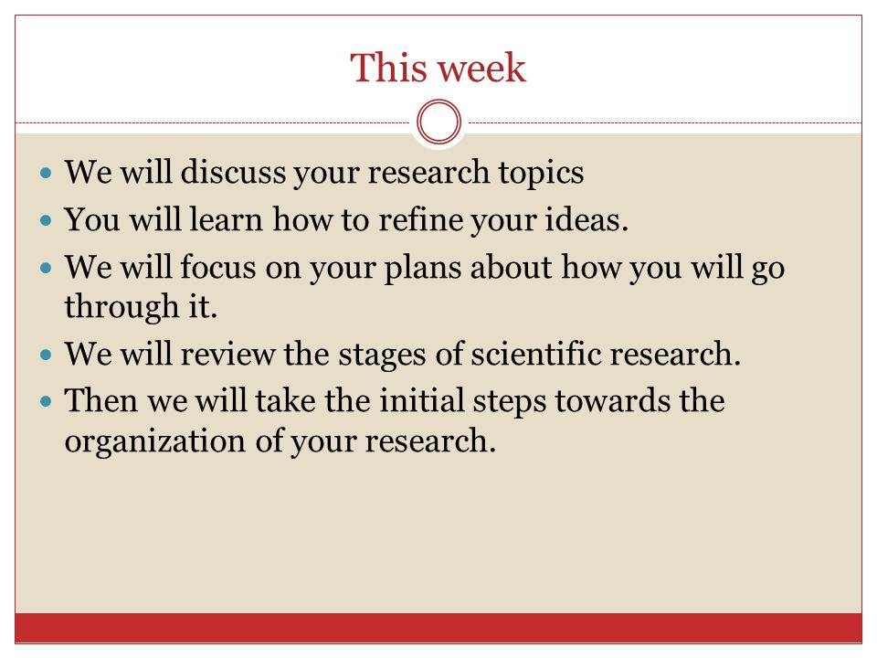 This week We will discuss your research topics You will learn how to refine your ideas. We will focus on your plans about how you will go through it.