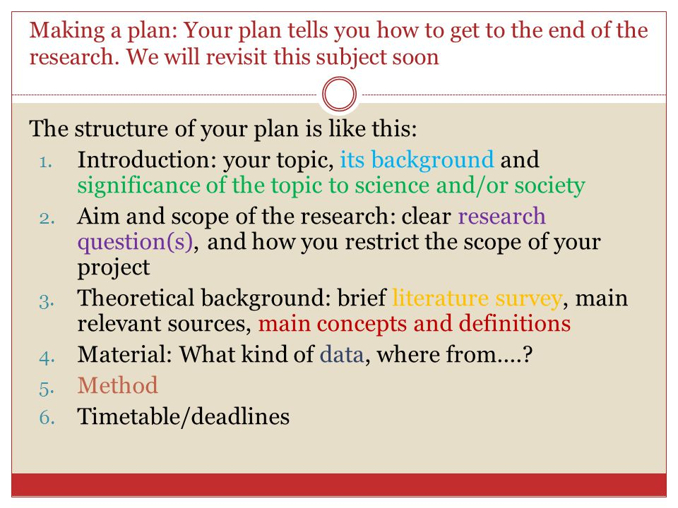 Making a plan: Your plan tells you how to get to the end of the research. We will revisit this subject soon The structure of your plan is like this: 1