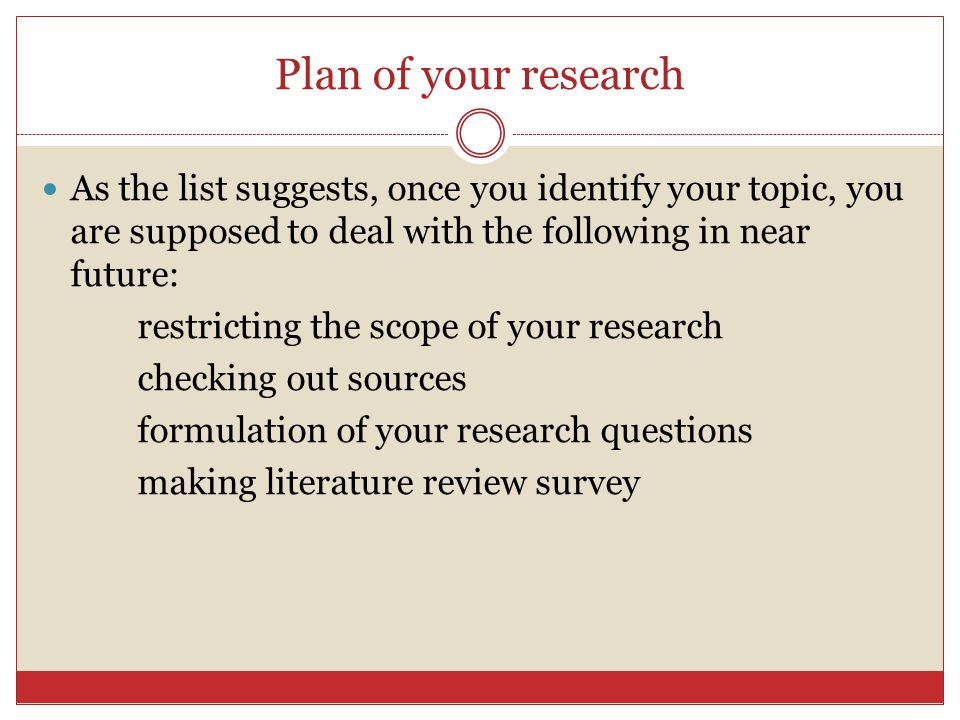 Plan of your research As the list suggests, once you identify your topic, you are supposed to deal with the following in near future: restricting the scope of your research checking out sources formulation of your research questions making literature review survey