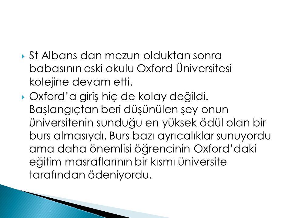  St Albans dan mezun olduktan sonra babasının eski okulu Oxford Üniversitesi kolejine devam etti.  Oxford'a giriş hiç de kolay değildi. Başlangıçtan