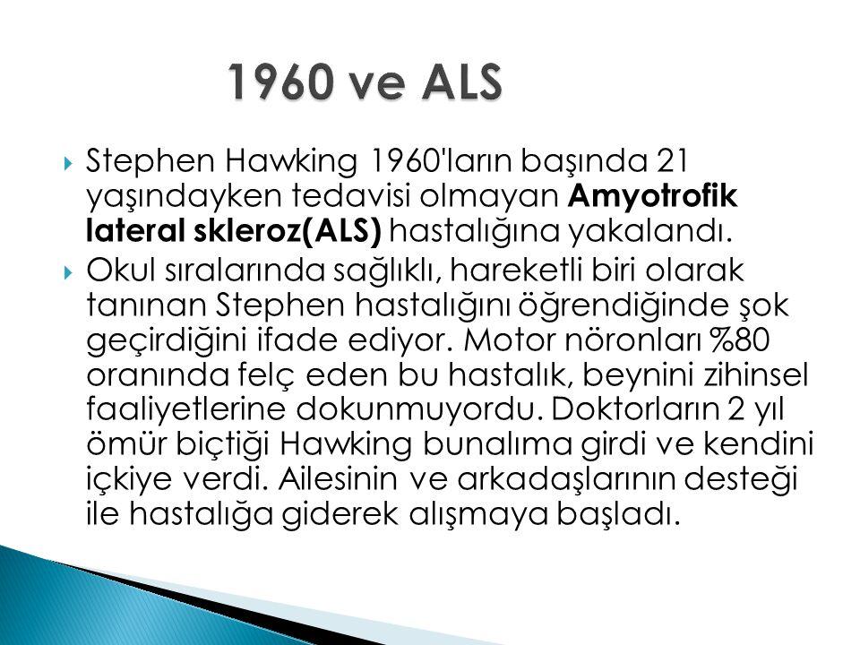  Stephen Hawking 1960'ların başında 21 yaşındayken tedavisi olmayan Amyotrofik lateral skleroz(ALS) hastalığına yakalandı.  Okul sıralarında sağlıkl