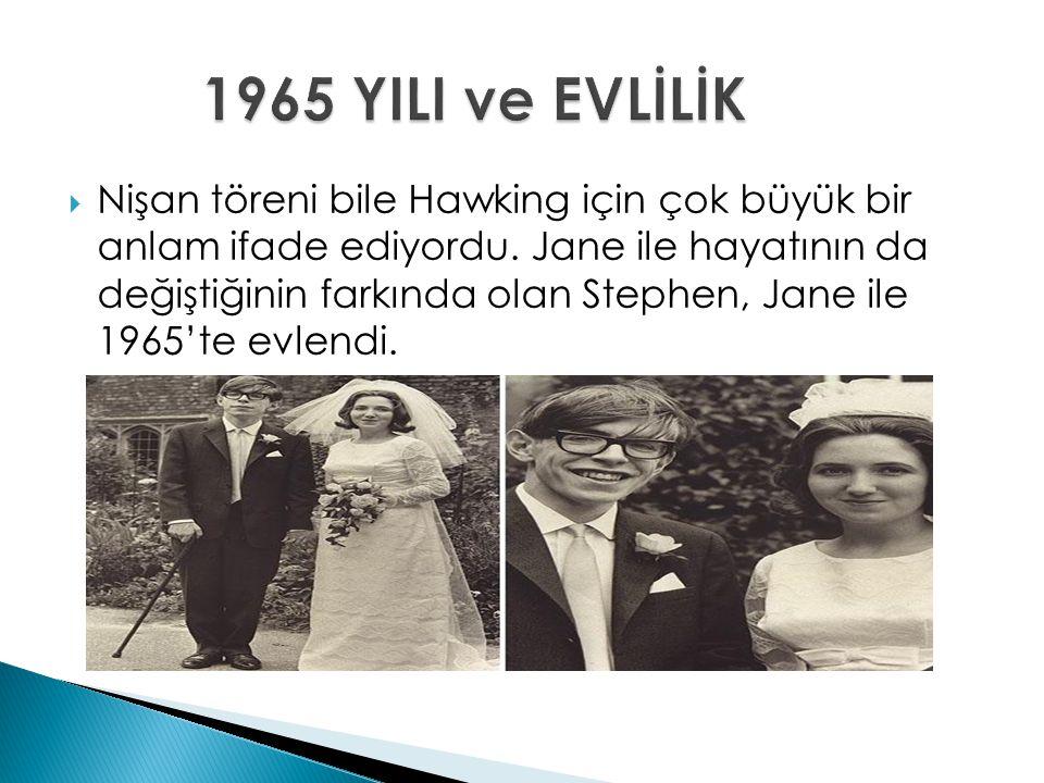  Nişan töreni bile Hawking için çok büyük bir anlam ifade ediyordu. Jane ile hayatının da değiştiğinin farkında olan Stephen, Jane ile 1965'te evlend