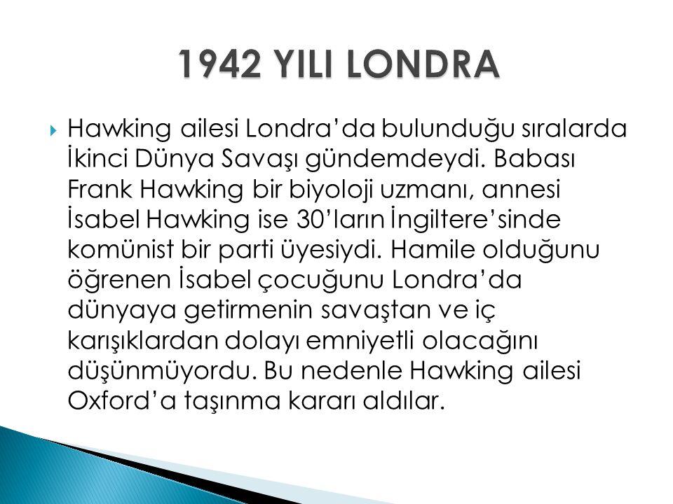  Hawking ailesi Londra'da bulunduğu sıralarda İkinci Dünya Savaşı gündemdeydi. Babası Frank Hawking bir biyoloji uzmanı, annesi İsabel Hawking ise 30