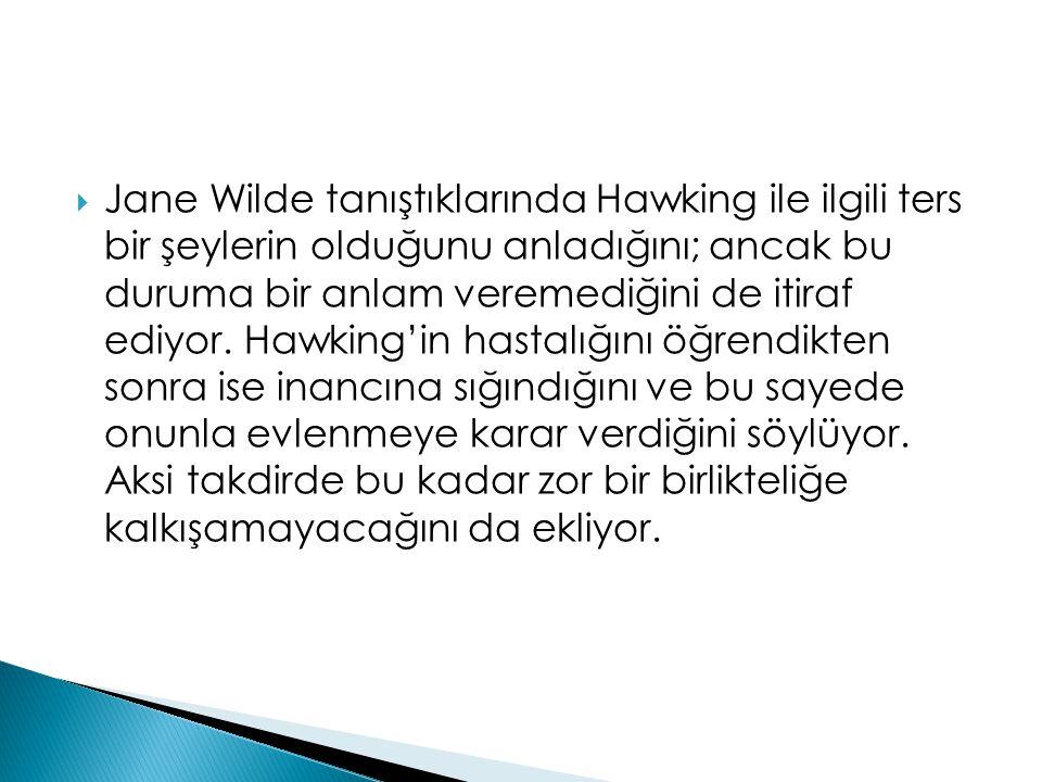  Jane Wilde tanıştıklarında Hawking ile ilgili ters bir şeylerin olduğunu anladığını; ancak bu duruma bir anlam veremediğini de itiraf ediyor. Hawkin