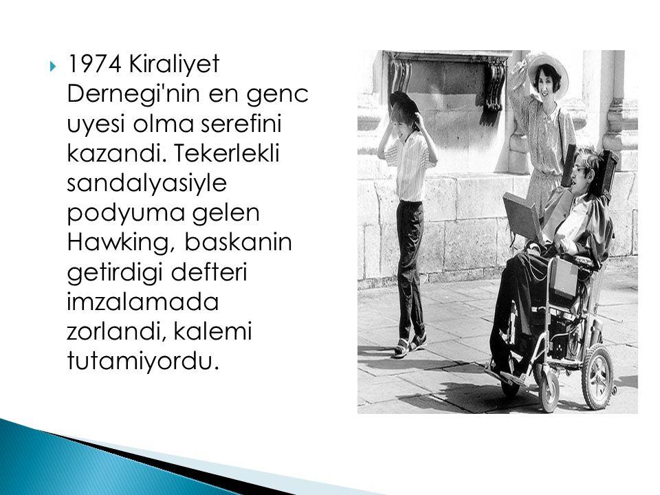  1974 Kiraliyet Dernegi'nin en genc uyesi olma serefini kazandi. Tekerlekli sandalyasiyle podyuma gelen Hawking, baskanin getirdigi defteri imzalamad