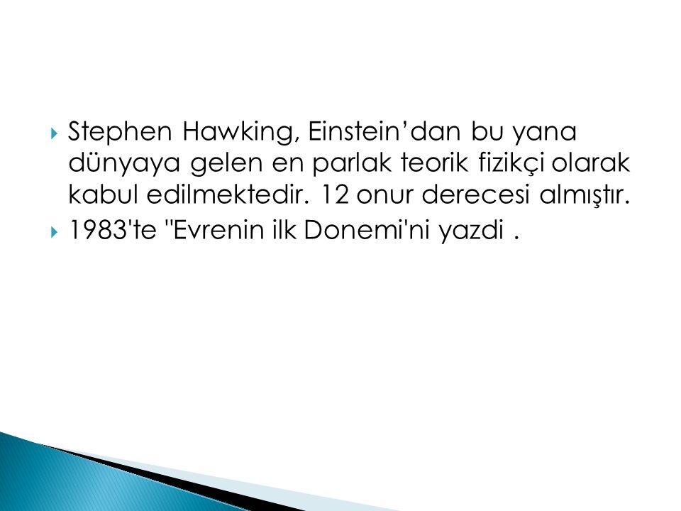  Stephen Hawking, Einstein'dan bu yana dünyaya gelen en parlak teorik fizikçi olarak kabul edilmektedir. 12 onur derecesi almıştır.  1983'te