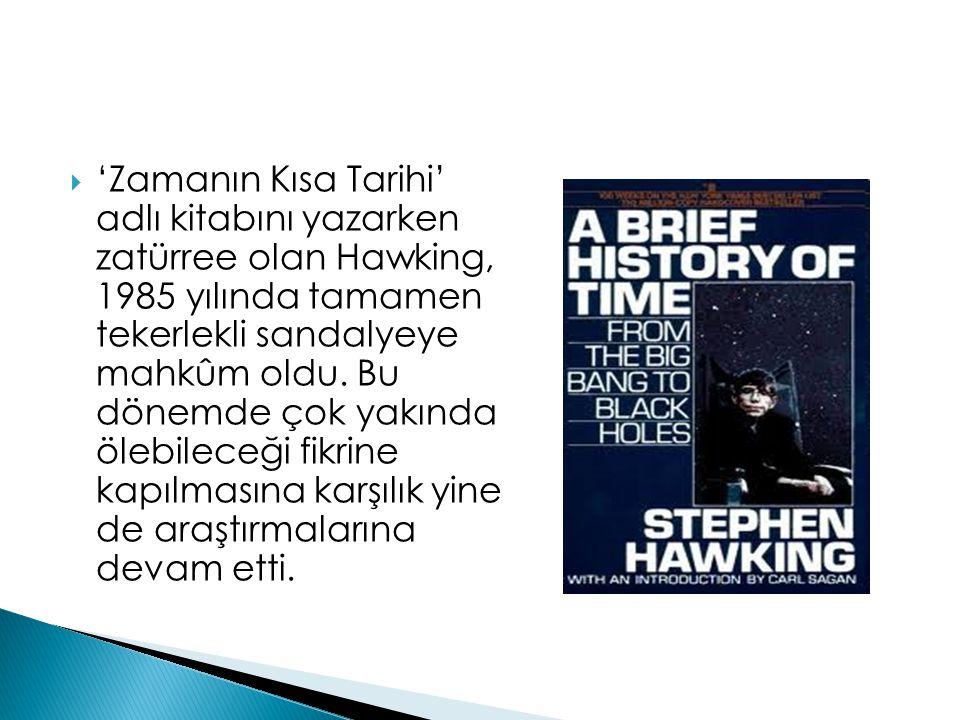  'Zamanın Kısa Tarihi' adlı kitabını yazarken zatürree olan Hawking, 1985 yılında tamamen tekerlekli sandalyeye mahkûm oldu. Bu dönemde çok yakında ö