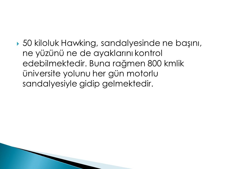  50 kiloluk Hawking, sandalyesinde ne başını, ne yüzünü ne de ayaklarını kontrol edebilmektedir. Buna rağmen 800 kmlik üniversite yolunu her gün moto