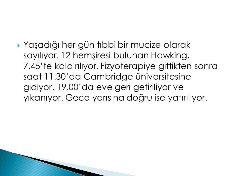  Yaşadığı her gün tıbbi bir mucize olarak sayılıyor. 12 hemşiresi bulunan Hawking, 7.45'te kaldırılıyor. Fizyoterapiye gittikten sonra saat 11.30'da