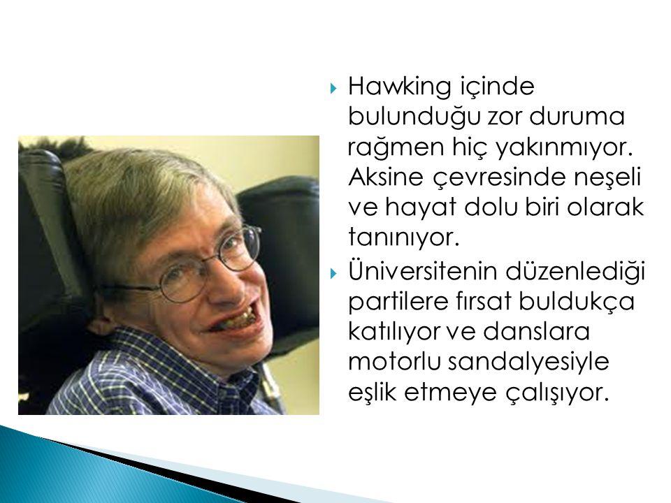  Hawking içinde bulunduğu zor duruma rağmen hiç yakınmıyor. Aksine çevresinde neşeli ve hayat dolu biri olarak tanınıyor.  Üniversitenin düzenlediği