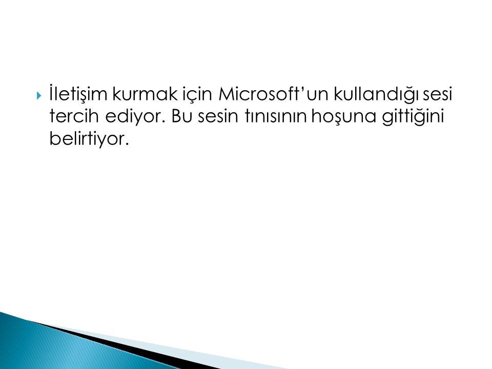  İletişim kurmak için Microsoft'un kullandığı sesi tercih ediyor. Bu sesin tınısının hoşuna gittiğini belirtiyor.