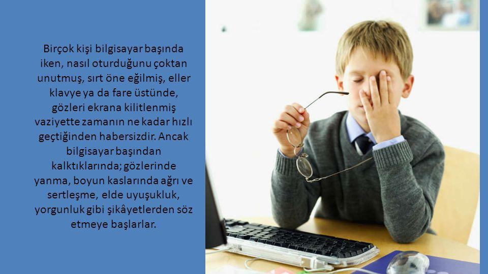 Birçok kişi bilgisayar başında iken, nasıl oturduğunu çoktan unutmuş, sırt öne eğilmiş, eller klavye ya da fare üstünde, gözleri ekrana kilitlenmiş va